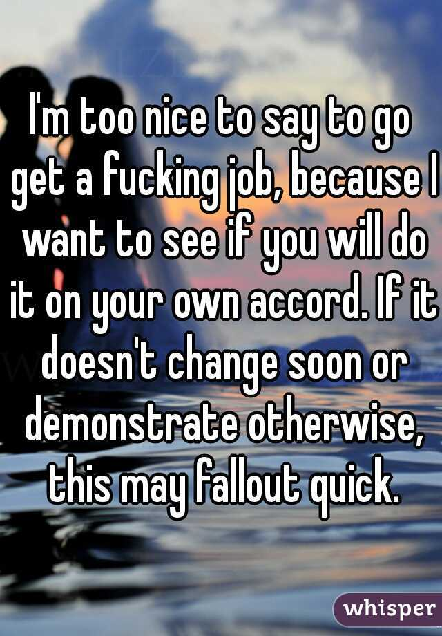 I'm too nice to say to go get a fucking job, because I want to see if you will do it on your own accord. If it doesn't change soon or demonstrate otherwise, this may fallout quick.