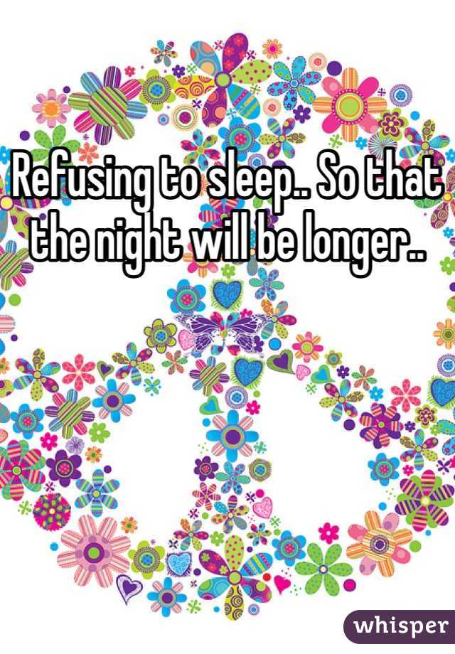 Refusing to sleep.. So that the night will be longer..