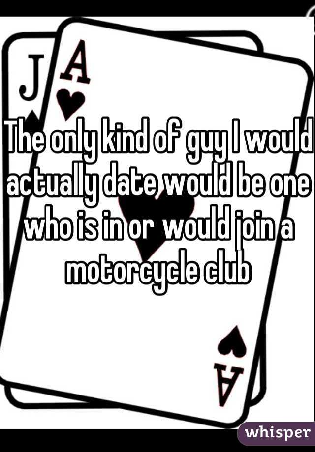The only kind of guy I would actually date would be one who is in or would join a motorcycle club