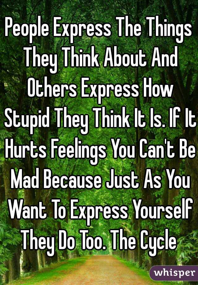 People Express The Things They Think About And Others Express How Stupid They Think It Is. If It Hurts Feelings You Can't Be Mad Because Just As You Want To Express Yourself They Do Too. The Cycle