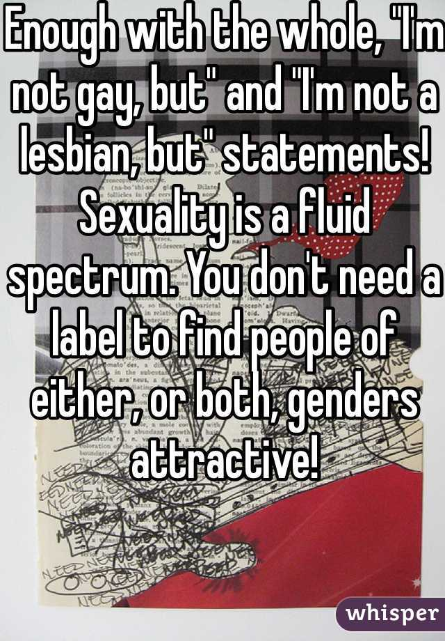 """Enough with the whole, """"I'm not gay, but"""" and """"I'm not a lesbian, but"""" statements! Sexuality is a fluid spectrum. You don't need a label to find people of either, or both, genders attractive!"""