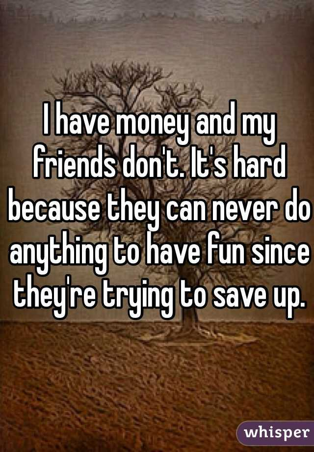 I have money and my friends don't. It's hard because they can never do anything to have fun since they're trying to save up.