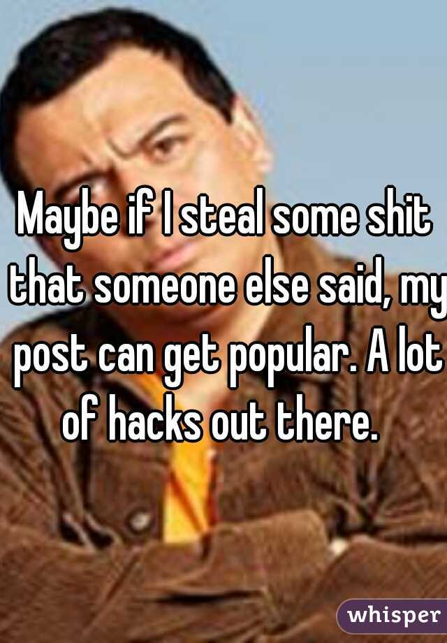 Maybe if I steal some shit that someone else said, my post can get popular. A lot of hacks out there.