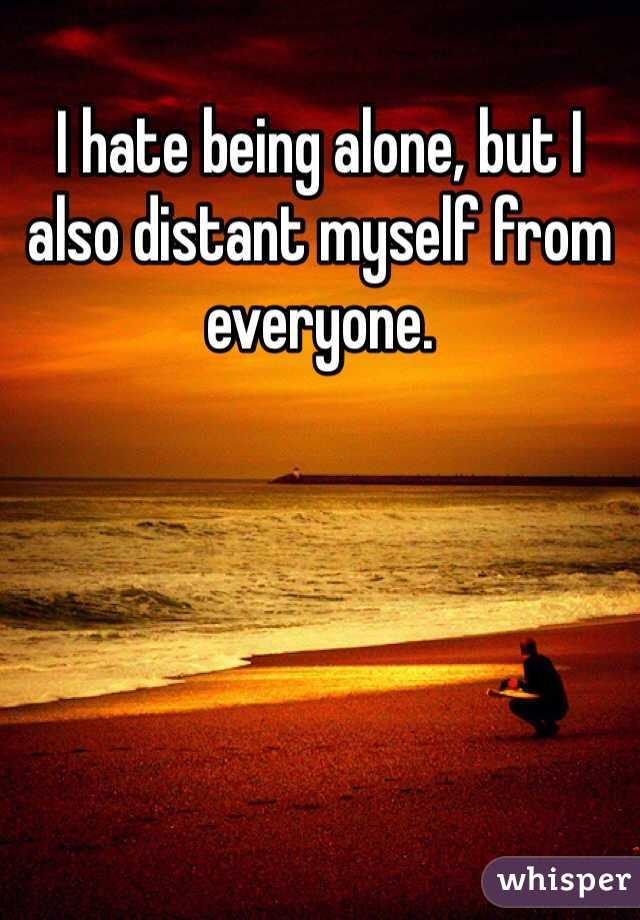 I hate being alone, but I also distant myself from everyone.