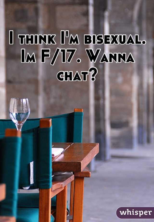 I think I'm bisexual.  Im F/17. Wanna chat?