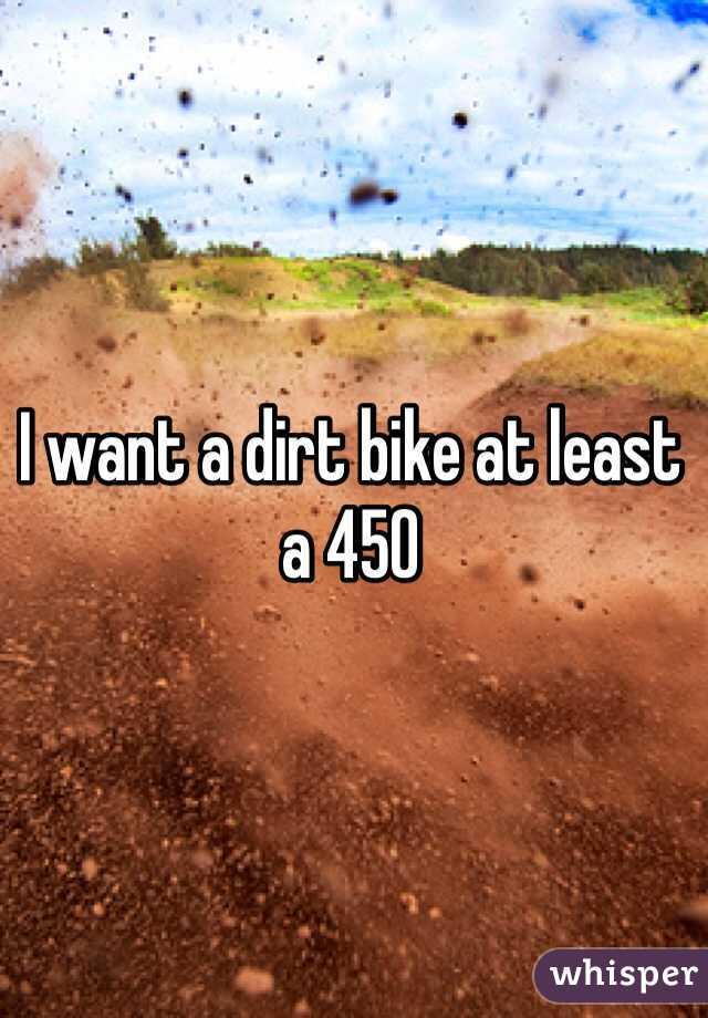 I want a dirt bike at least a 450