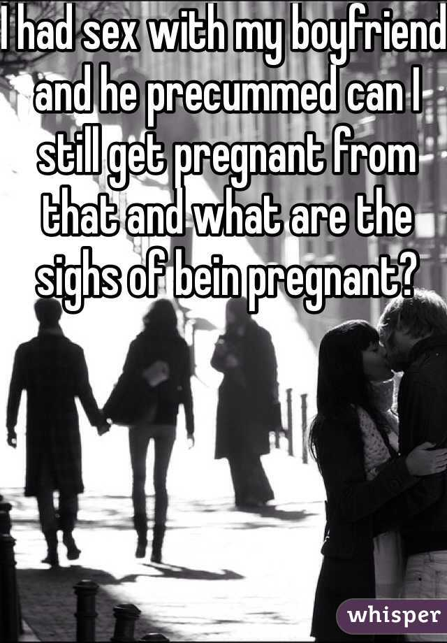 I had sex with my boyfriend and he precummed can I still get pregnant from that and what are the sighs of bein pregnant?