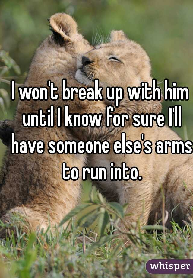 I won't break up with him until I know for sure I'll have someone else's arms to run into.