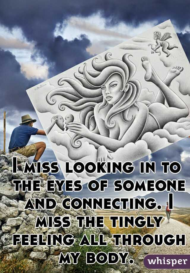 I miss looking in to the eyes of someone and connecting. I miss the tingly feeling all through my body.