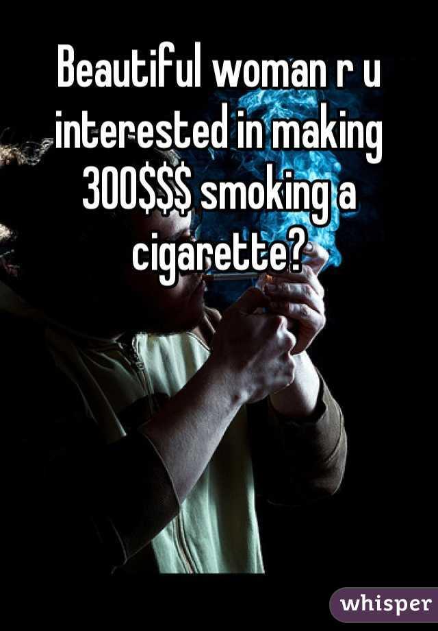 Beautiful woman r u interested in making 300$$$ smoking a cigarette?