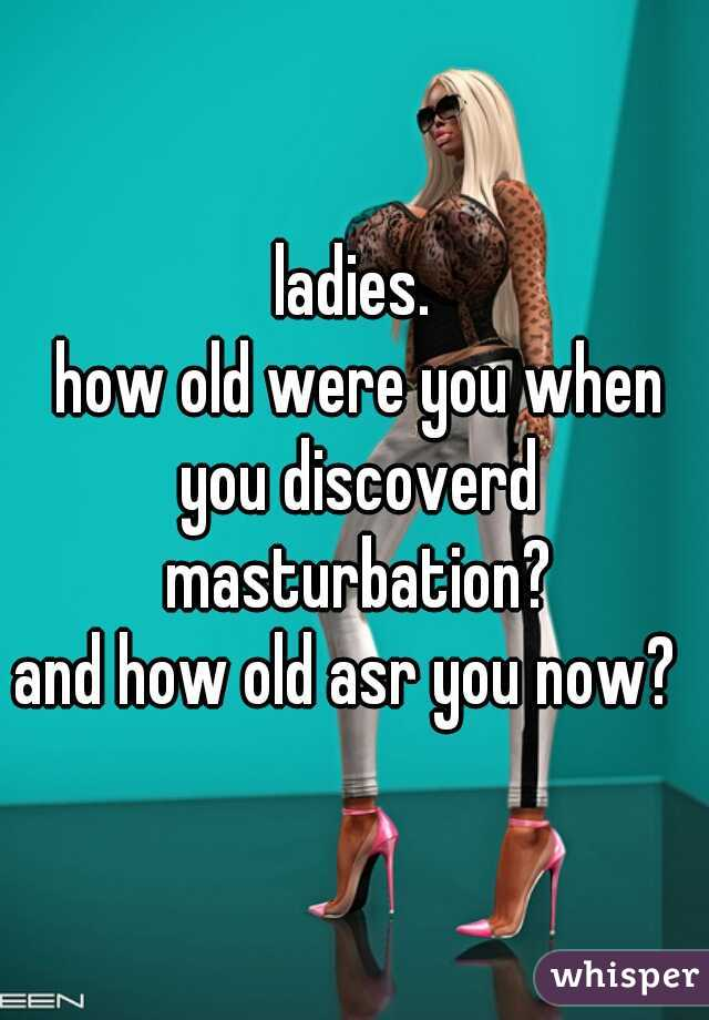 ladies.  how old were you when you discoverd masturbation? and how old asr you now?