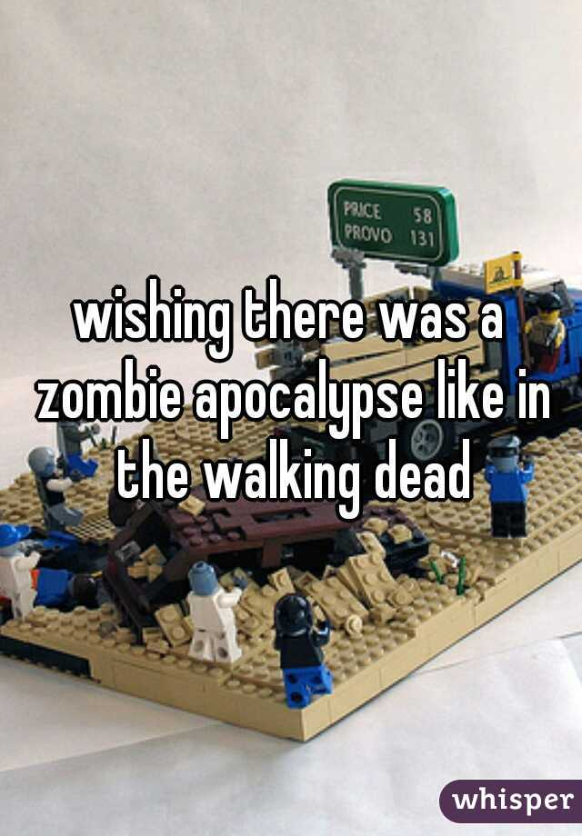 wishing there was a zombie apocalypse like in the walking dead