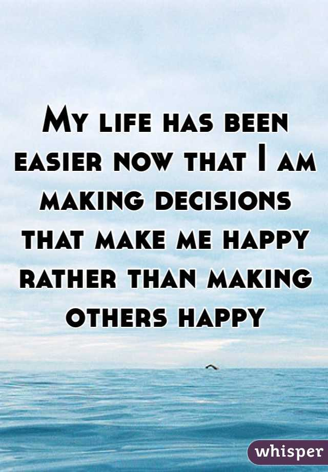 My life has been easier now that I am making decisions that make me happy rather than making others happy
