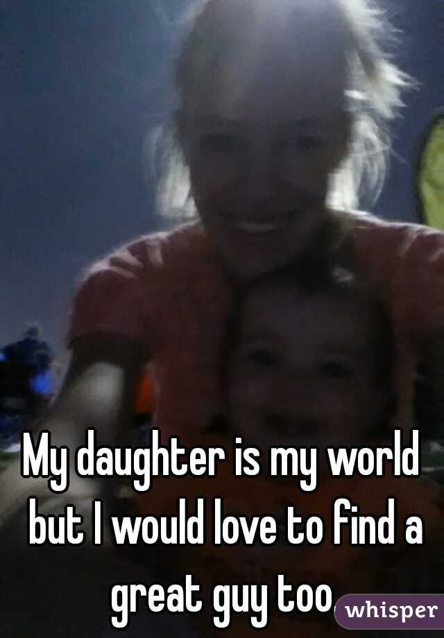 My daughter is my world but I would love to find a great guy too.