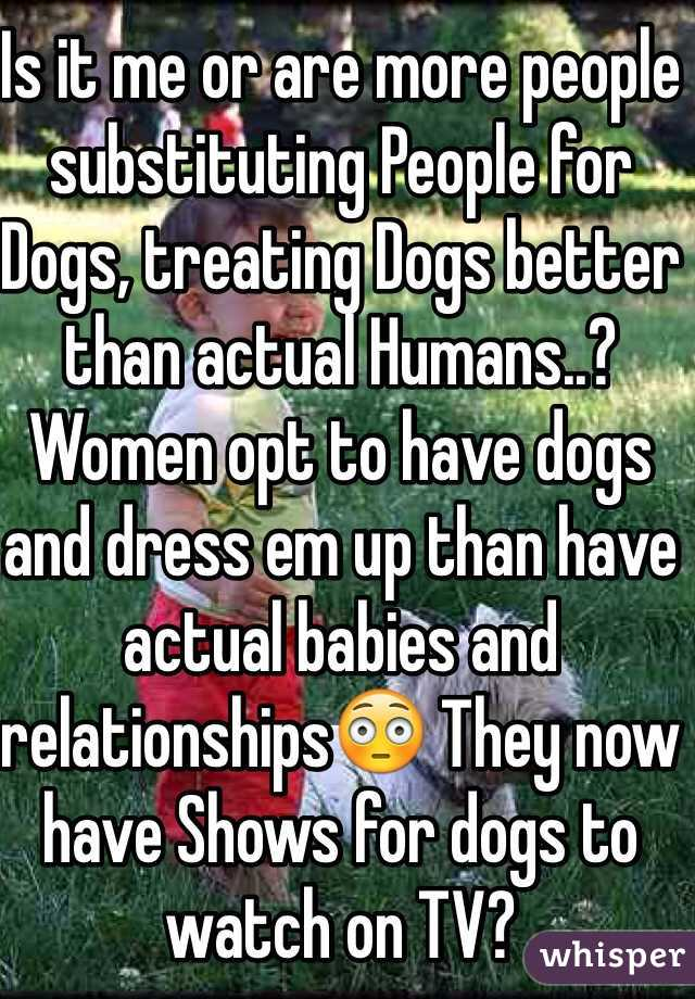 Is it me or are more people substituting People for Dogs, treating Dogs better than actual Humans..? Women opt to have dogs and dress em up than have actual babies and relationships😳 They now have Shows for dogs to watch on TV? Is it me or is this ridiculous?