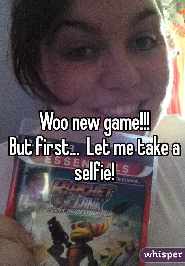 Woo new game!!!  But first...  Let me take a selfie!
