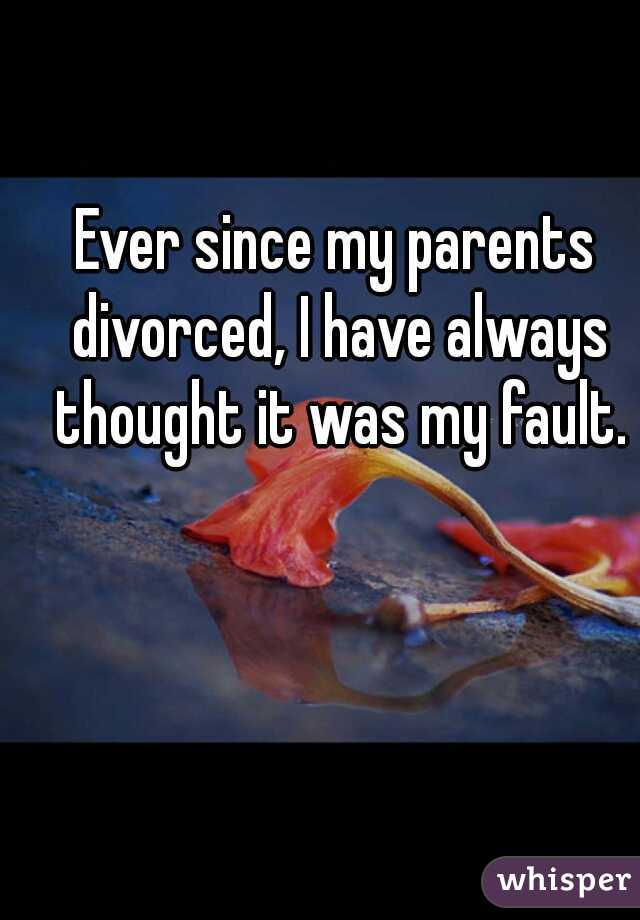 Ever since my parents divorced, I have always thought it was my fault.
