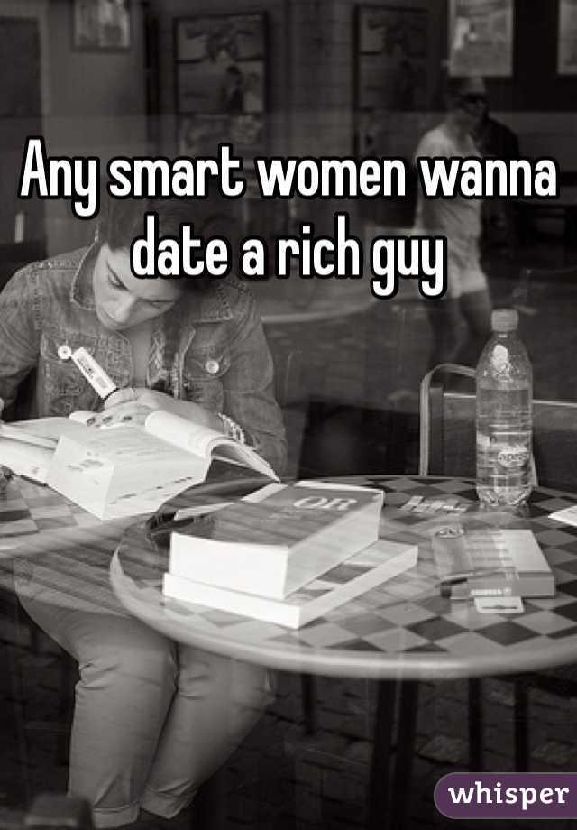 Any smart women wanna date a rich guy