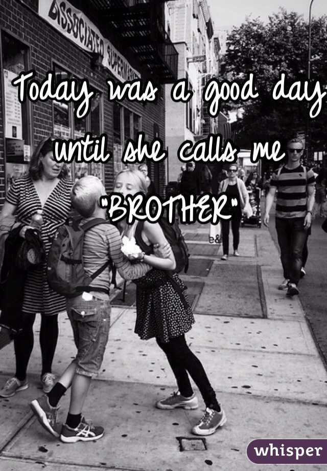 """Today was a good day until she calls me """"BROTHER"""""""