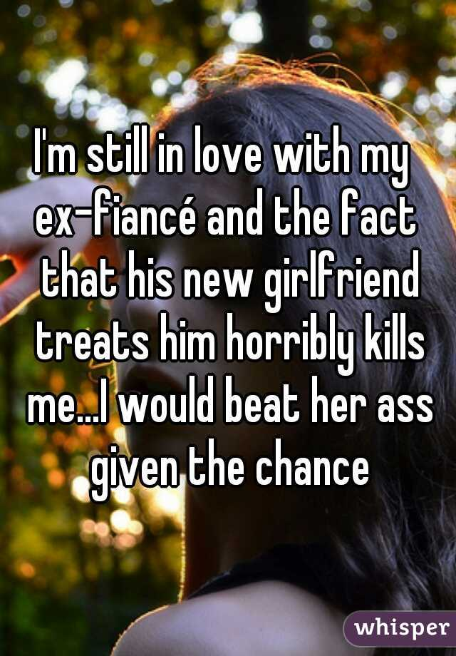 I'm still in love with my  ex-fiancé and the fact that his new girlfriend treats him horribly kills me...I would beat her ass given the chance