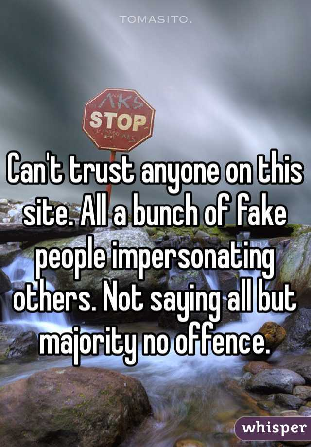Can't trust anyone on this site. All a bunch of fake people impersonating others. Not saying all but majority no offence.