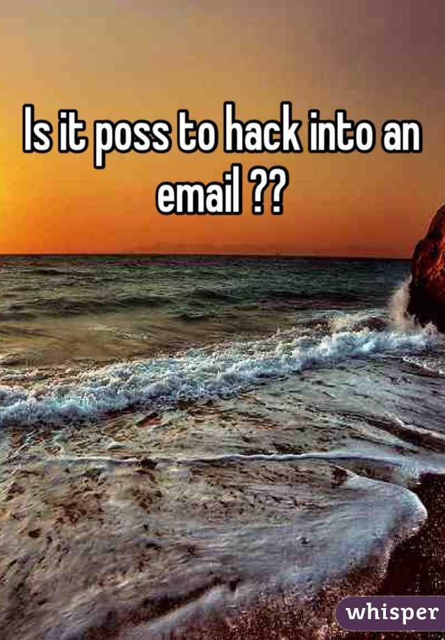 Is it poss to hack into an email ??