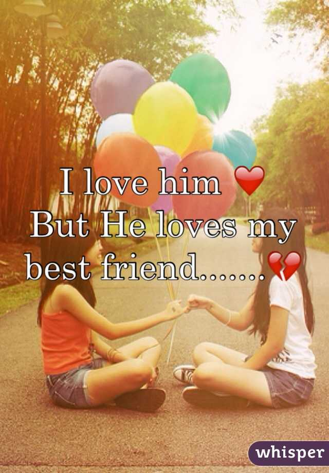 I love him ❤️ But He loves my best friend.......💔