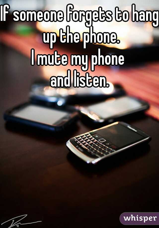 If someone forgets to hang up the phone. I mute my phone  and listen.