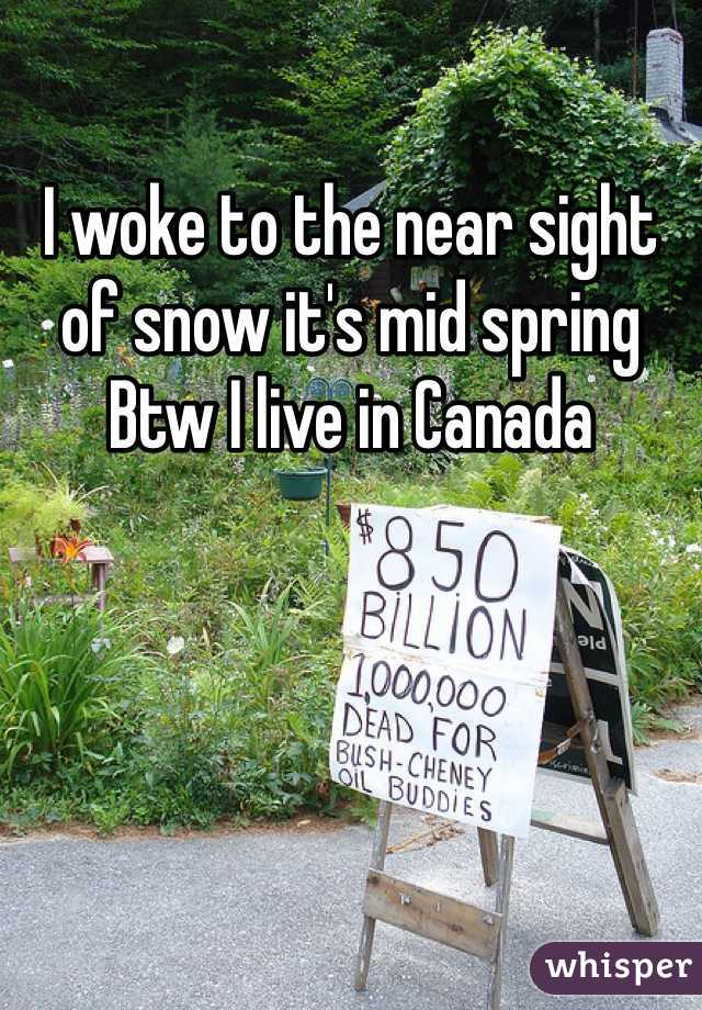 I woke to the near sight of snow it's mid spring  Btw I live in Canada