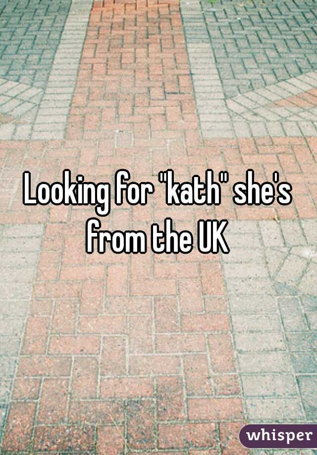 "Looking for ""kath"" she's from the UK"