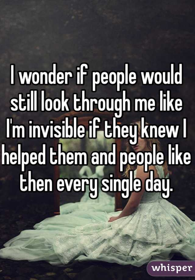I wonder if people would still look through me like I'm invisible if they knew I helped them and people like then every single day.