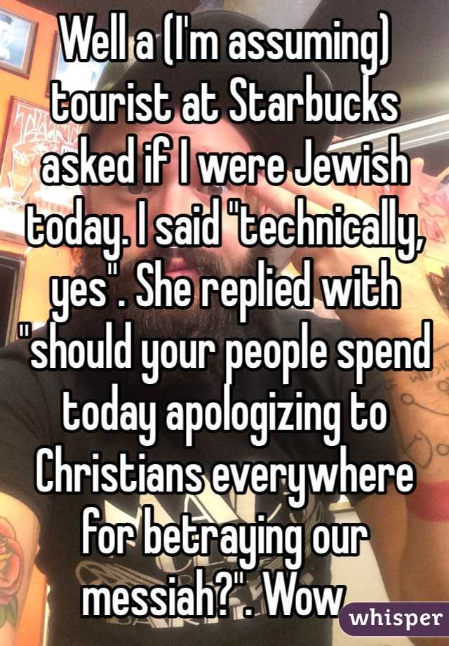 "Well a (I'm assuming) tourist at Starbucks asked if I were Jewish today. I said ""technically, yes"". She replied with ""should your people spend today apologizing to Christians everywhere for betraying our messiah?"". Wow..."