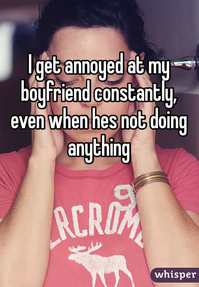 I get annoyed at my boyfriend constantly, even when hes not doing anything