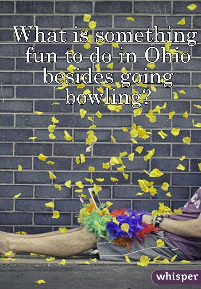 What is something fun to do in Ohio besides going bowling?