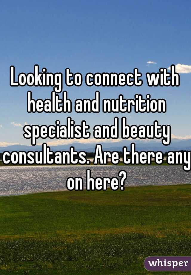 Looking to connect with health and nutrition specialist and beauty consultants. Are there any on here?
