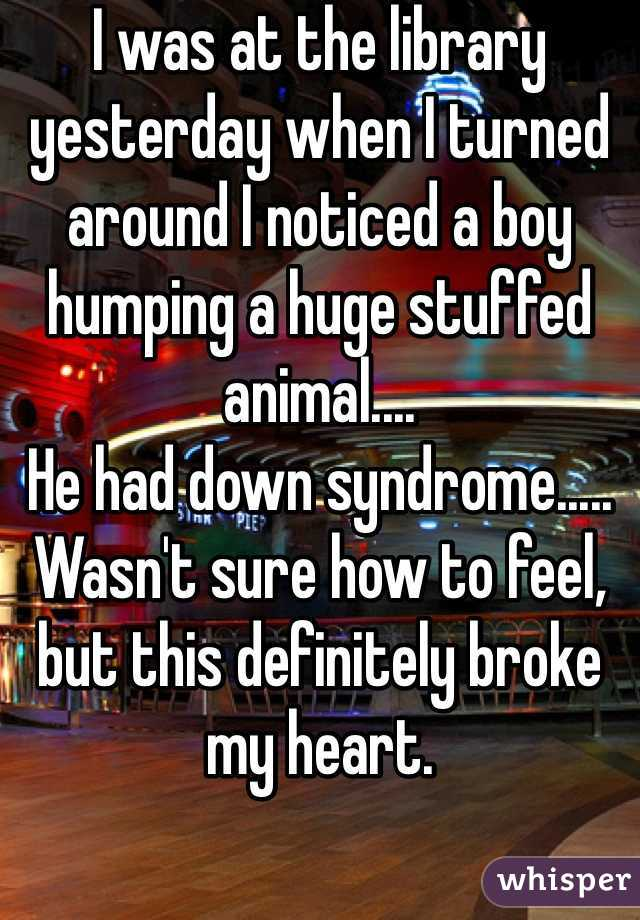 I was at the library yesterday when I turned around I noticed a boy humping a huge stuffed animal.... He had down syndrome..... Wasn't sure how to feel, but this definitely broke my heart.