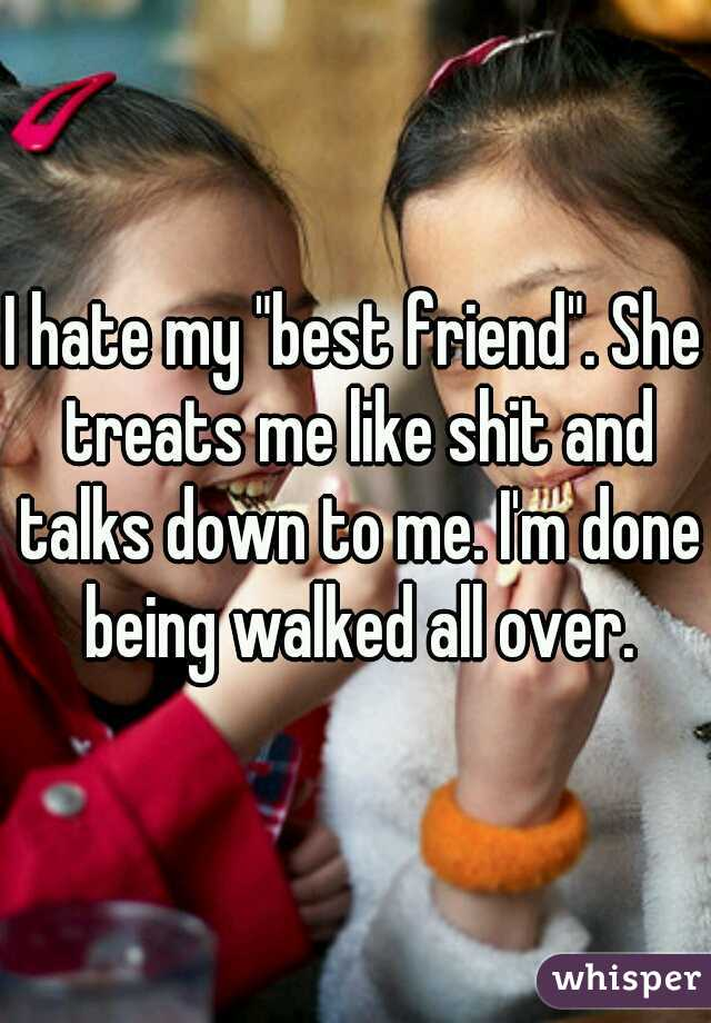 "I hate my ""best friend"". She treats me like shit and talks down to me. I'm done being walked all over."