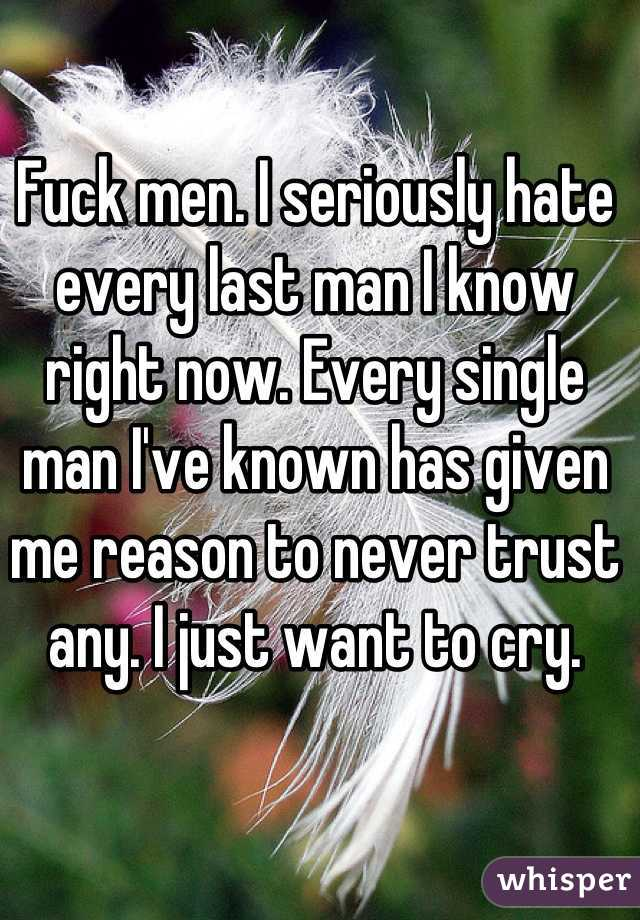 Fuck men. I seriously hate every last man I know right now. Every single man I've known has given me reason to never trust any. I just want to cry.