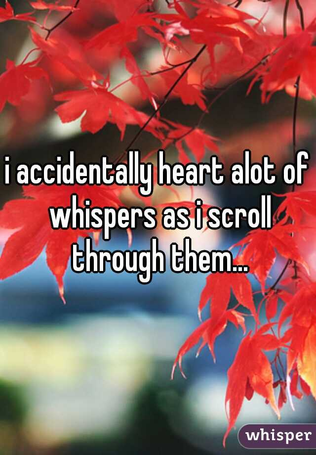 i accidentally heart alot of whispers as i scroll through them...