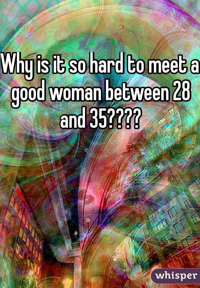 Why is it so hard to meet a good woman between 28 and 35????