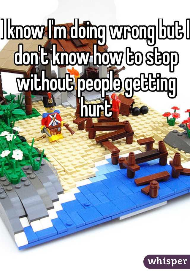 I know I'm doing wrong but I don't know how to stop without people getting hurt