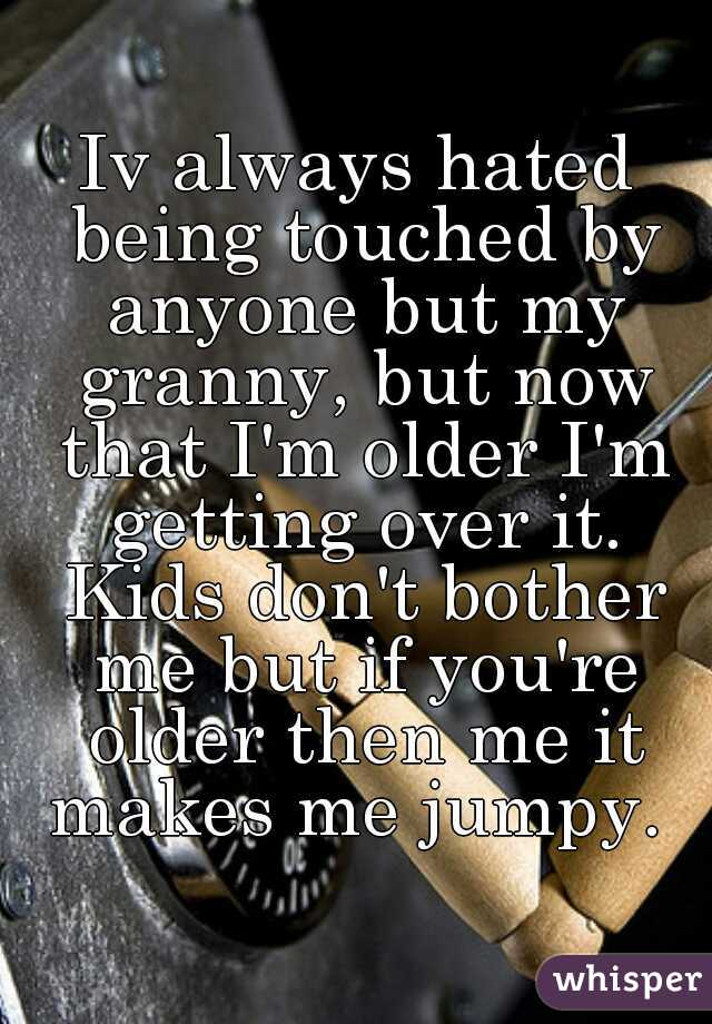 Iv always hated being touched by anyone but my granny, but now that I'm older I'm getting over it. Kids don't bother me but if you're older then me it makes me jumpy.