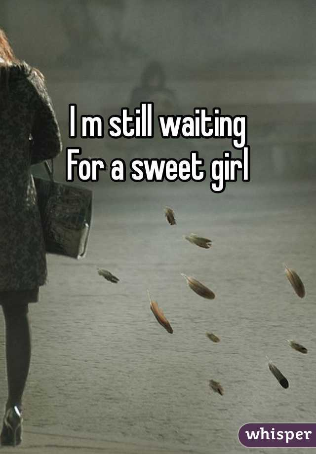 I m still waiting  For a sweet girl