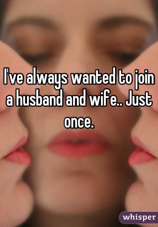 I've always wanted to join a husband and wife.. Just once.