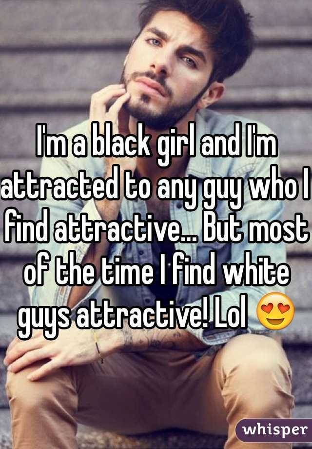 I'm a black girl and I'm attracted to any guy who I find attractive... But most of the time I find white guys attractive! Lol 😍