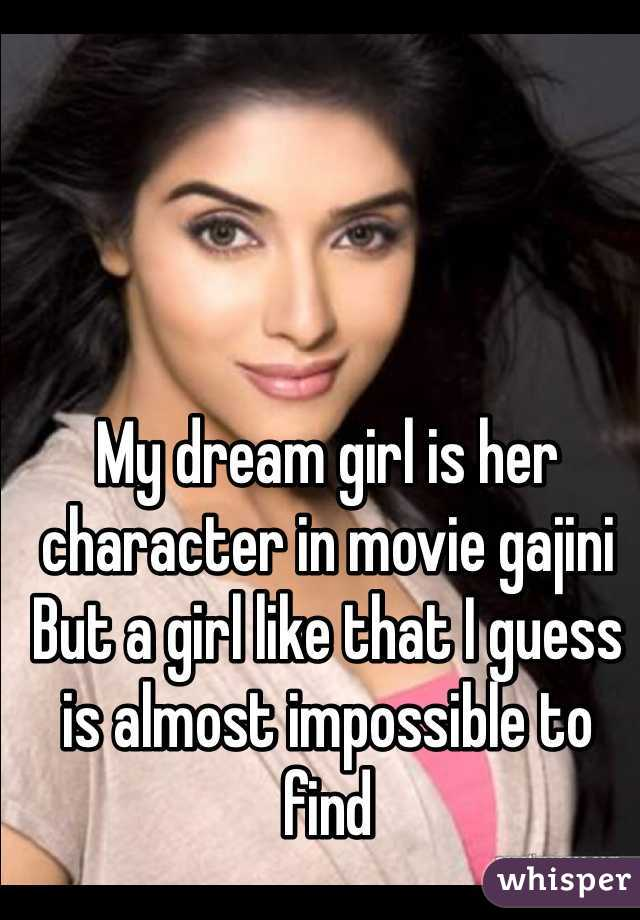 My dream girl is her character in movie gajini  But a girl like that I guess is almost impossible to find