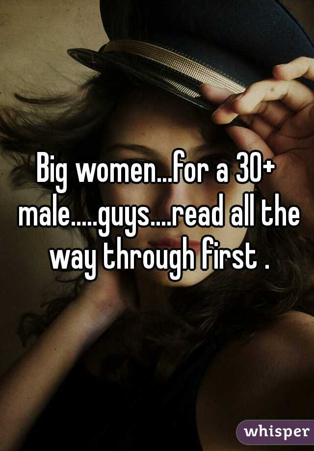 Big women...for a 30+ male.....guys....read all the way through first .