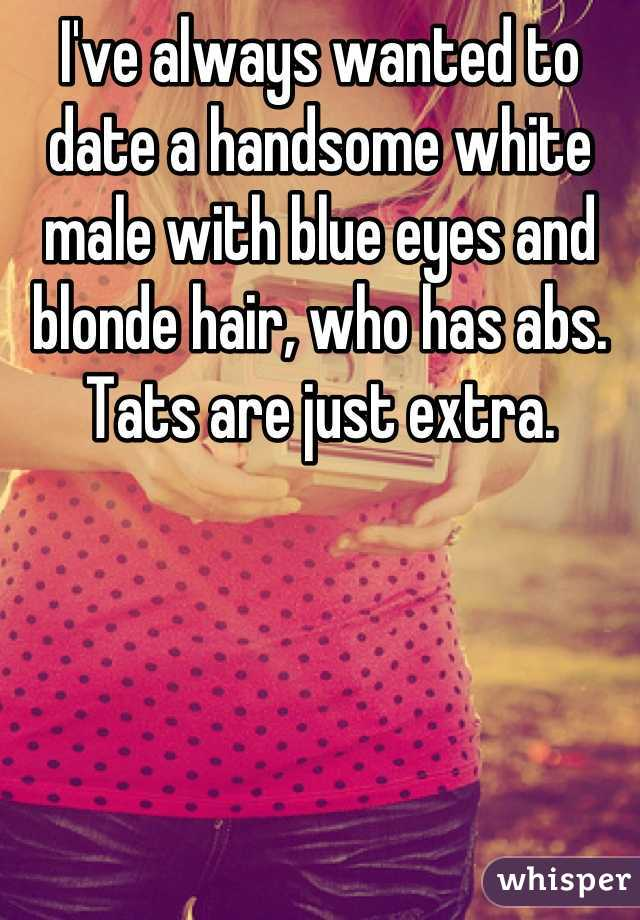 I've always wanted to date a handsome white male with blue eyes and blonde hair, who has abs. Tats are just extra.