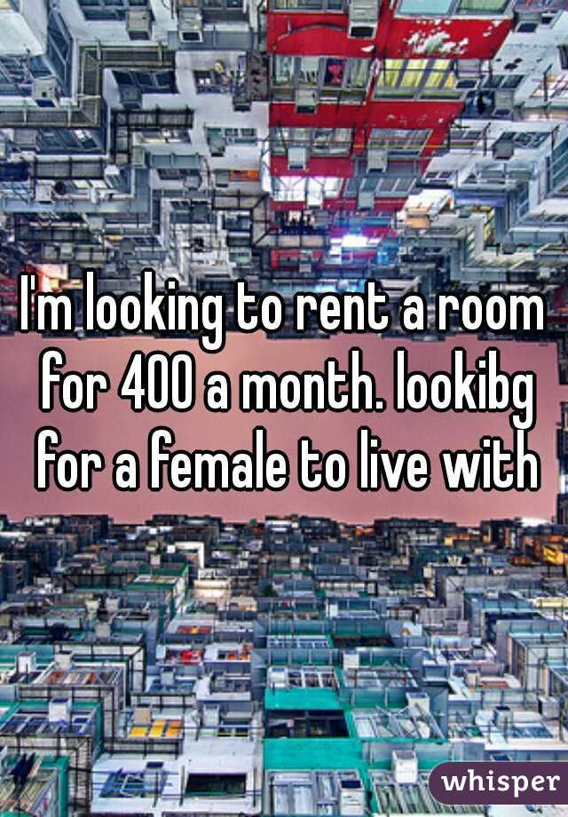 I'm looking to rent a room for 400 a month. lookibg for a female to live with