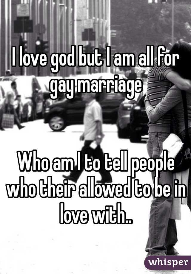 I love god but I am all for gay marriage   Who am I to tell people who their allowed to be in love with..